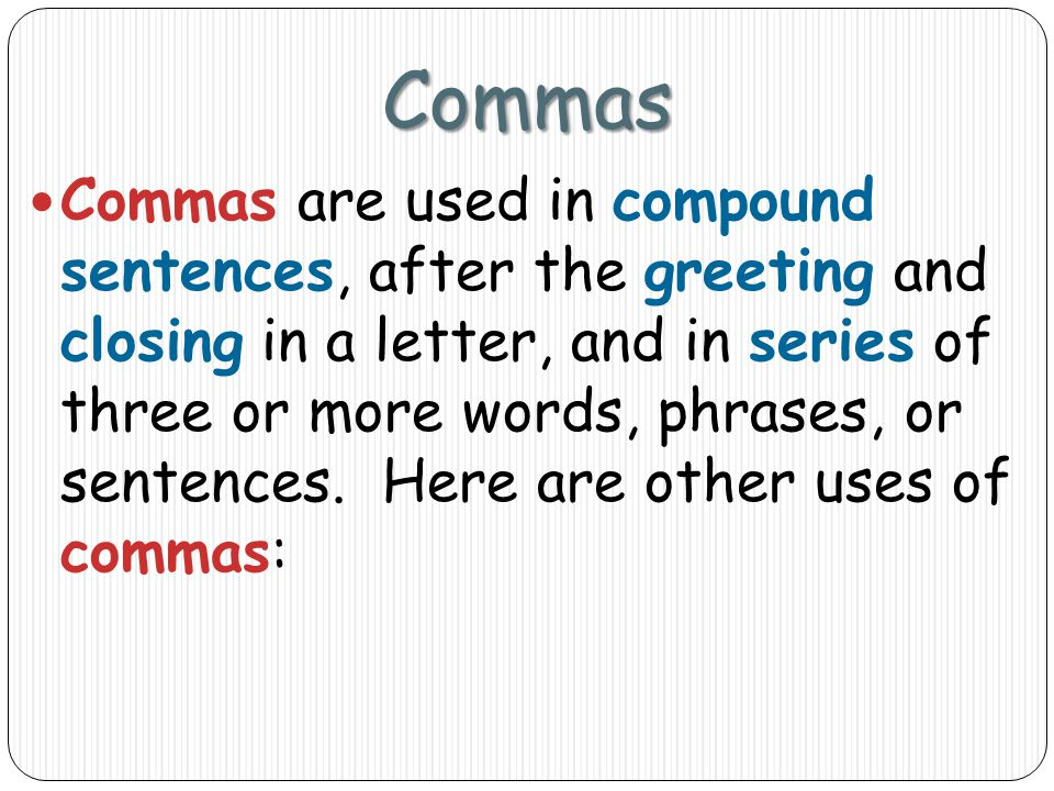 Commas Commas are used in compound sentences, after the greeting and closing in a letter, and in series of three or more words, phrases, or sentences.