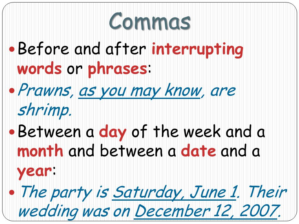 Commas Before and after interrupting words or phrases: Prawns, as you may know, are shrimp.