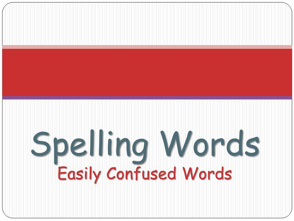 Spelling Words Easily Confused Words
