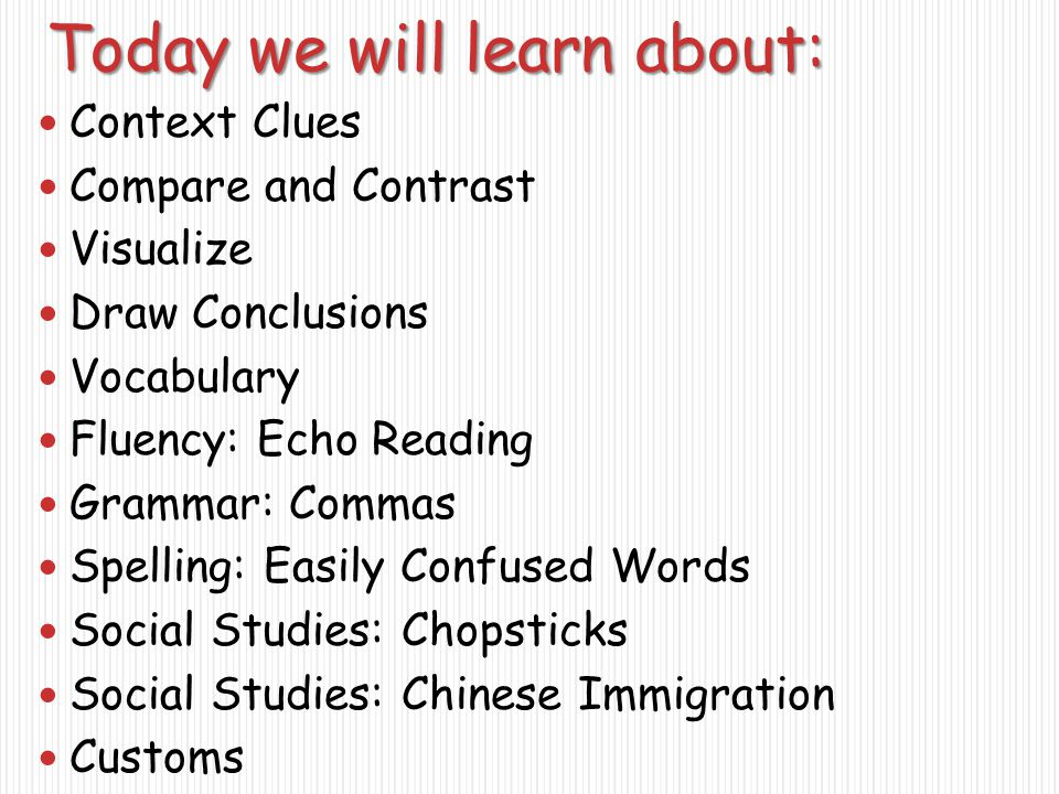 Today we will learn about: Context Clues Compare and Contrast Visualize Draw Conclusions Vocabulary Fluency: Echo Reading Grammar: Commas Spelling: Easily Confused Words Social Studies: Chopsticks Social Studies: Chinese Immigration Customs