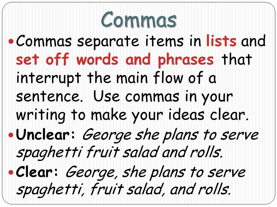 Commas Commas separate items in lists and set off words and phrases that interrupt the main flow of a sentence.