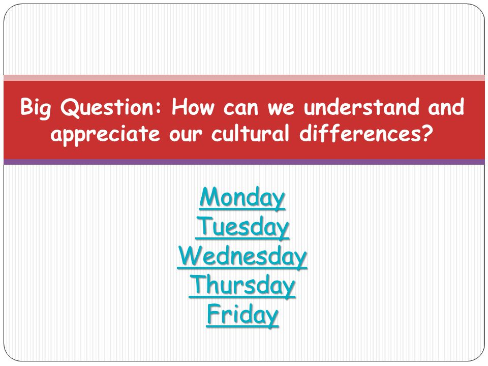 Monday Tuesday Wednesday Thursday Friday Monday Tuesday Wednesday Thursday Friday Big Question: How can we understand and appreciate our cultural differences.