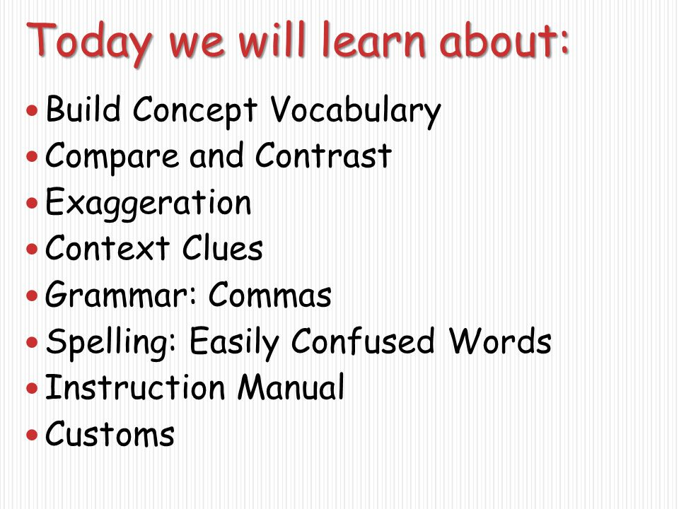 Today we will learn about: Build Concept Vocabulary Compare and Contrast Exaggeration Context Clues Grammar: Commas Spelling: Easily Confused Words Instruction Manual Customs