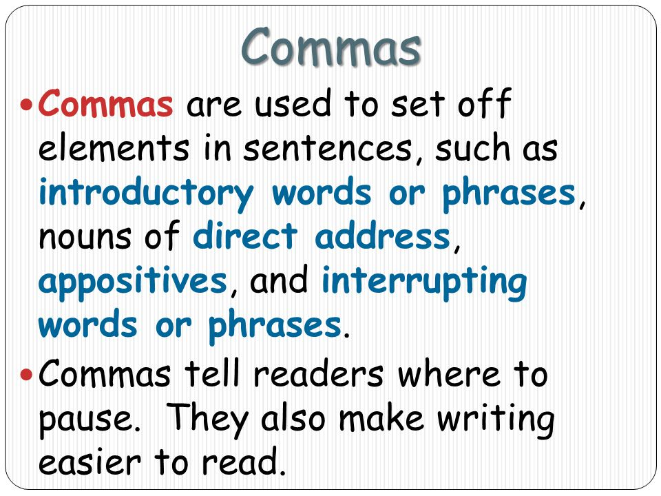 Commas Commas are used to set off elements in sentences, such as introductory words or phrases, nouns of direct address, appositives, and interrupting words or phrases.