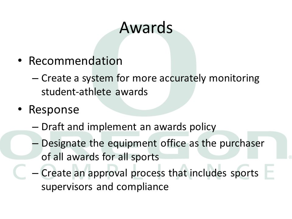 Awards Recommendation – Create a system for more accurately monitoring student-athlete awards Response – Draft and implement an awards policy – Designate the equipment office as the purchaser of all awards for all sports – Create an approval process that includes sports supervisors and compliance