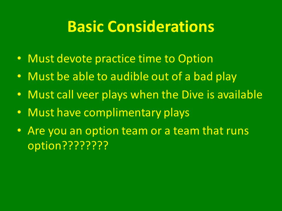 Basic Considerations Must devote practice time to Option Must be able to audible out of a bad play Must call veer plays when the Dive is available Must have complimentary plays Are you an option team or a team that runs option????????