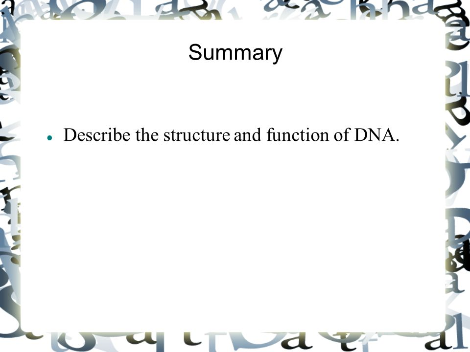 Summary Describe the structure and function of DNA.