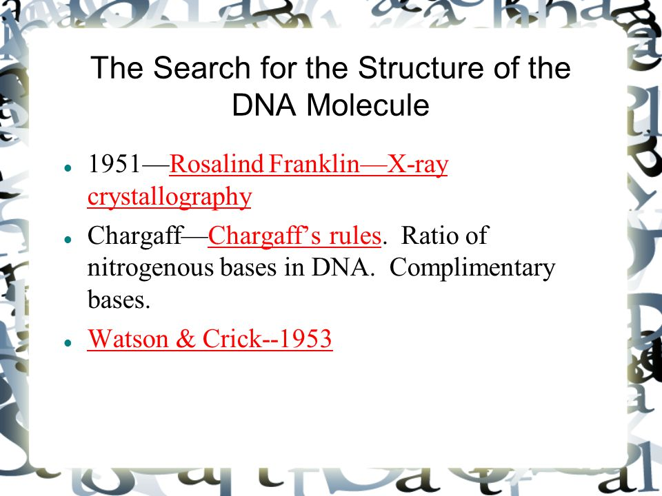 The Search for the Structure of the DNA Molecule 1951—Rosalind Franklin—X-ray crystallography Chargaff—Chargaff's rules. Ratio of nitrogenous bases in