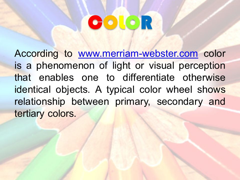 COLORCOLORCOLORCOLOR According to www.merriam-webster.com color is a phenomenon of light or visual perception that enables one to differentiate otherwise identical objects.