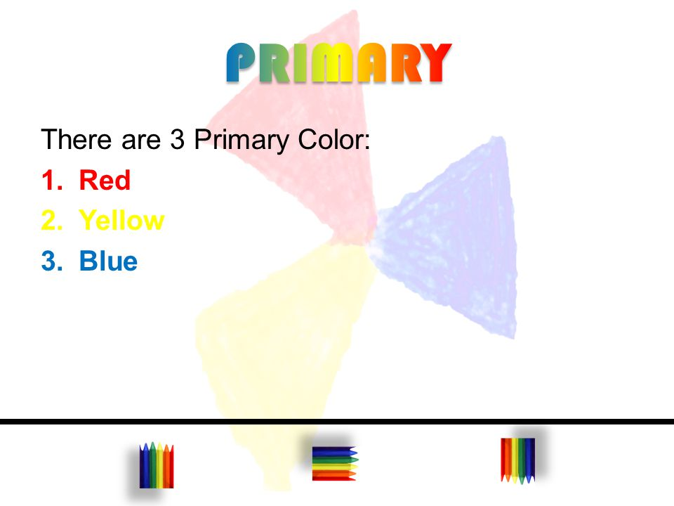 There are 3 Primary Color: 1.Red 2.Yellow 3.Blue