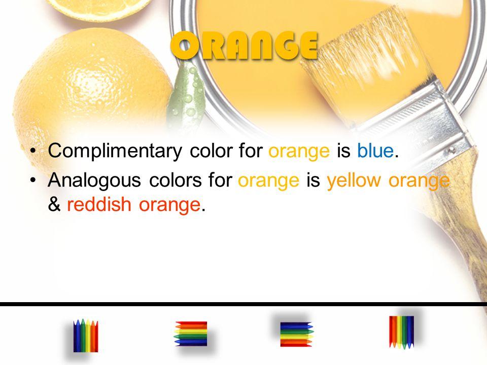 ORANGEORANGE Complimentary color for orange is blue. Analogous colors for orange is yellow orange & reddish orange.