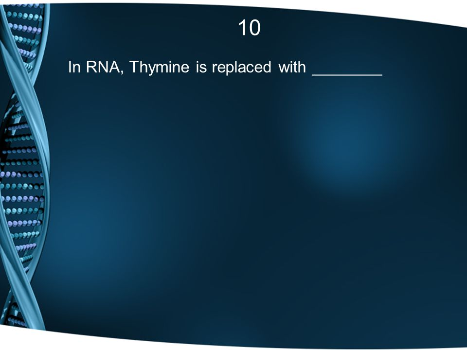 10 In RNA, Thymine is replaced with ________
