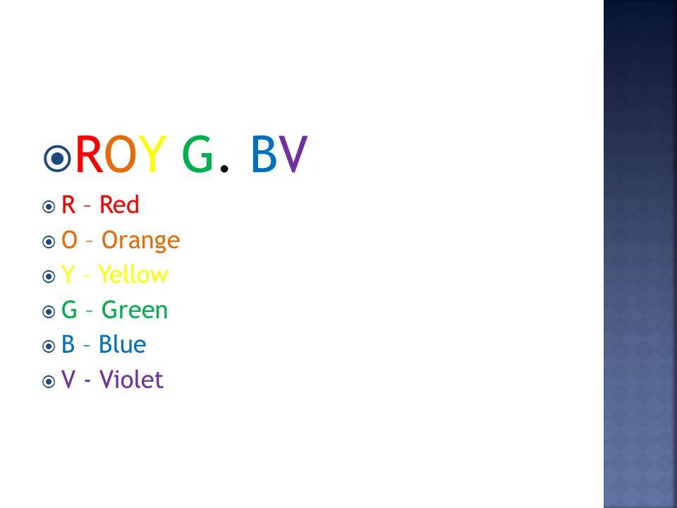  ROY G. BV  R – Red  O – Orange  Y – Yellow  G – Green  B – Blue  V - Violet