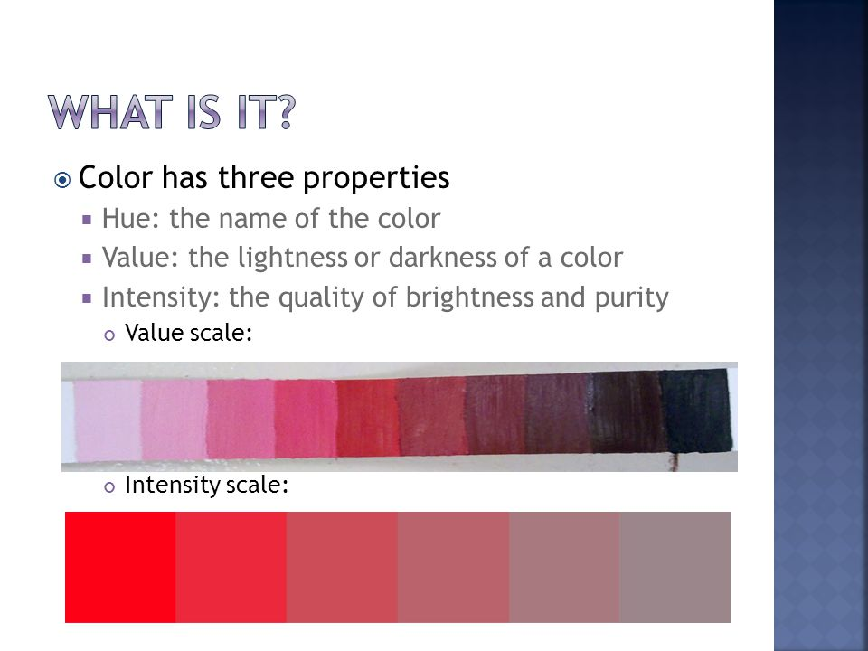  Color has three properties  Hue: the name of the color  Value: the lightness or darkness of a color  Intensity: the quality of brightness and purity Value scale: Intensity scale: