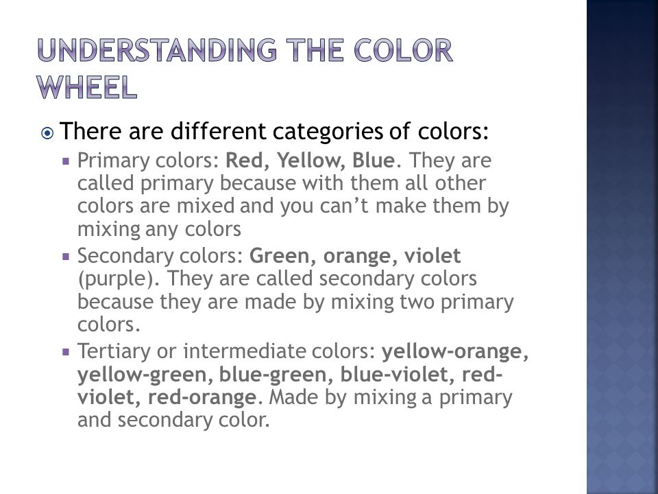  There are different categories of colors:  Primary colors: Red, Yellow, Blue.