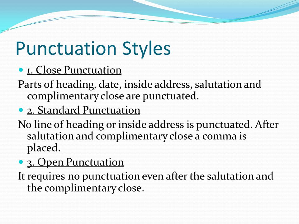 Punctuation Styles 1. Close Punctuation Parts of heading, date, inside address, salutation and complimentary close are punctuated. 2. Standard Punctua