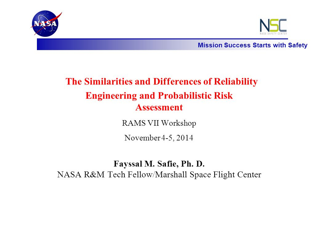 Mission Success Starts with Safety The Similarities and Differences of Reliability Engineering and Probabilistic Risk Assessment RAMS VII Workshop November 4-5, 2014 Fayssal M.
