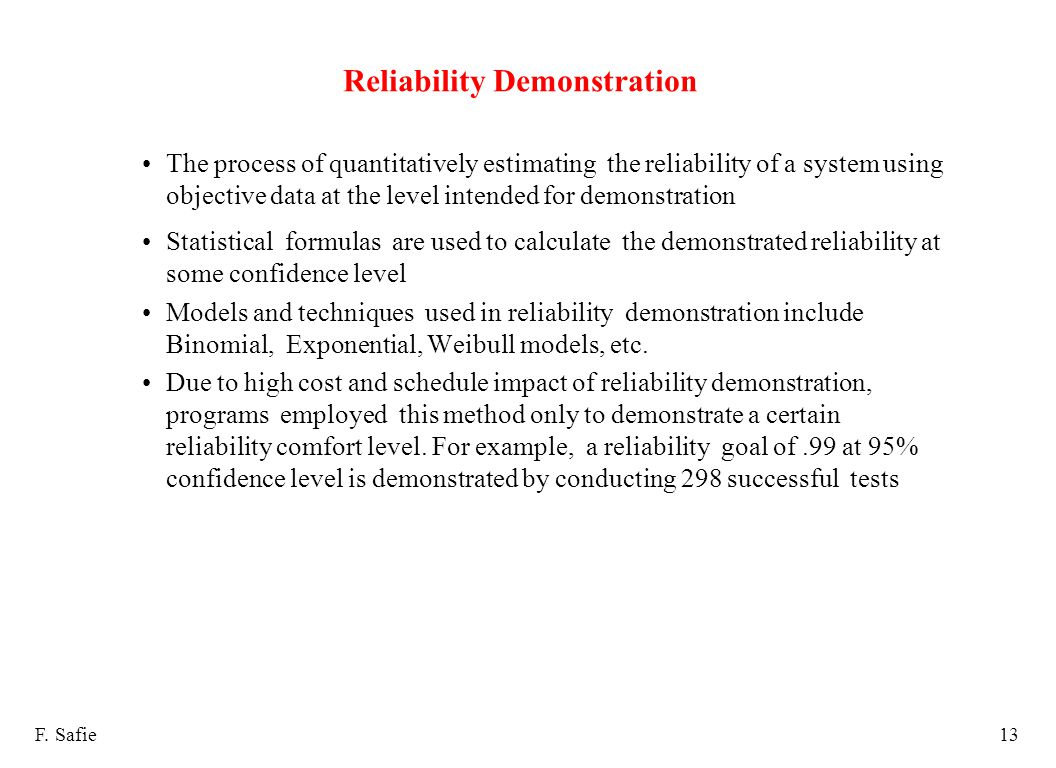 Reliability Demonstration The process of quantitatively estimating the reliability of a system using objective data at the level intended for demonstration Statistical formulas are used to calculate the demonstrated reliability at some confidence level Models and techniques used in reliability demonstration include Binomial, Exponential, Weibull models, etc.