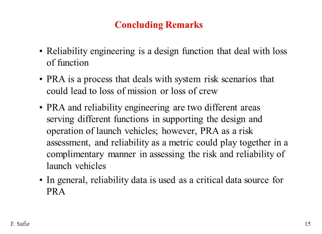 Concluding Remarks Reliability engineering is a design function that deal with loss of function PRA is a process that deals with system risk scenarios