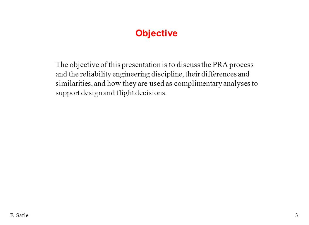 Objective F. Safie3 The objective of this presentation is to discuss the PRA process and the reliability engineering discipline, their differences and