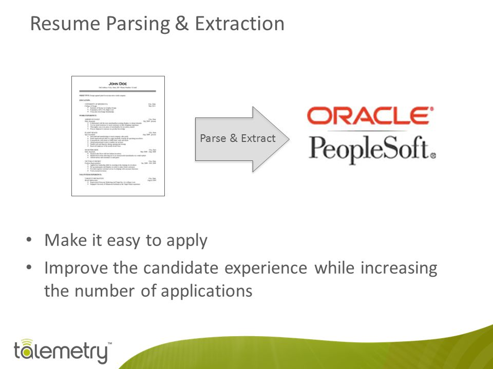 Resume Parsing & Extraction Make it easy to apply Improve the candidate experience while increasing the number of applications Parse & Extract