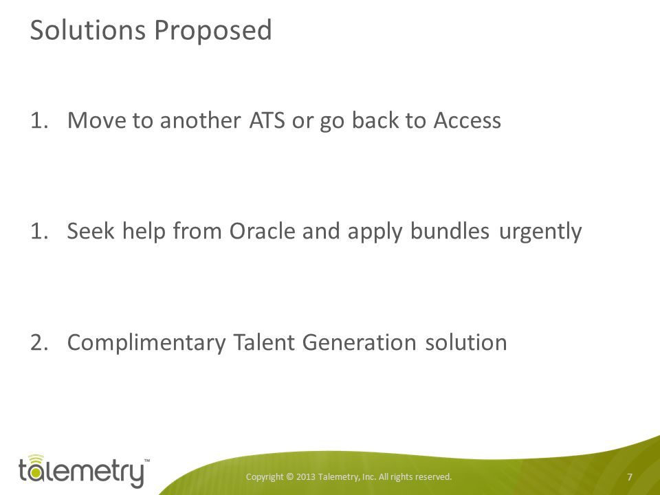 Solutions Proposed Copyright © 2013 Talemetry, Inc. All rights reserved. 7 1.Move to another ATS or go back to Access 1.Seek help from Oracle and appl