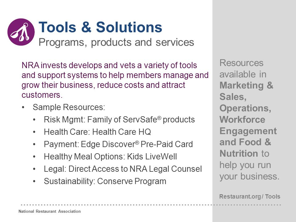 National Restaurant Association 19 NRA invests develops and vets a variety of tools and support systems to help members manage and grow their business, reduce costs and attract customers.