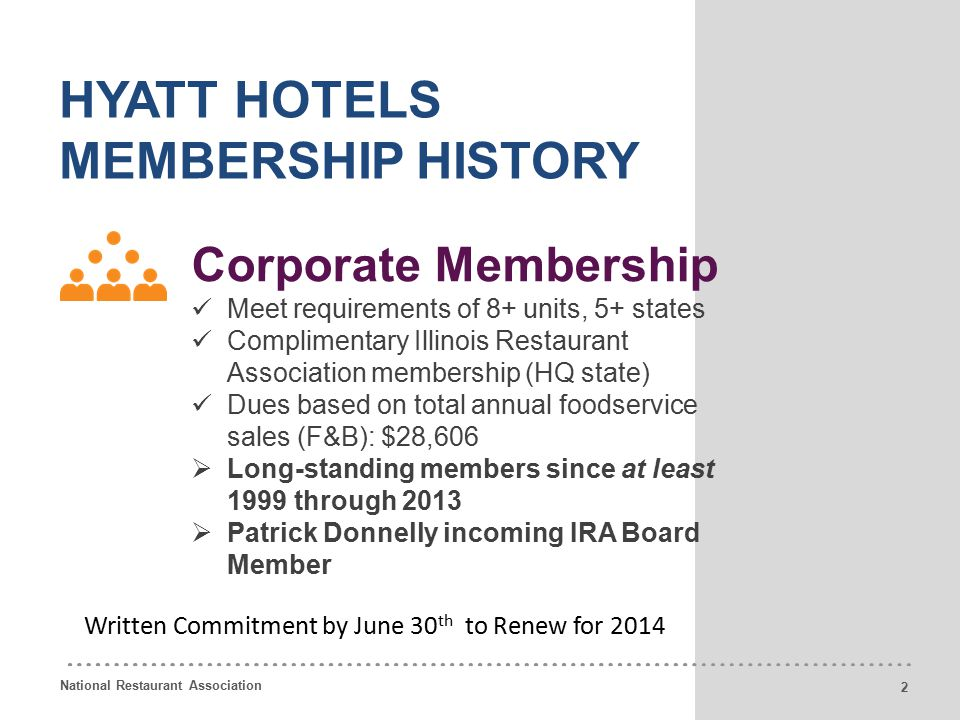 National Restaurant Association 7 HYATT HOTELS MEMBERSHIP HISTORY Corporate Membership Meet requirements of 8+ units, 5+ states Complimentary Illinois Restaurant Association membership (HQ state) Dues based on total annual foodservice sales (F&B): $28,606  Long-standing members since at least 1999 through 2013  Patrick Donnelly incoming IRA Board Member 2 Written Commitment by June 30 th to Renew for 2014