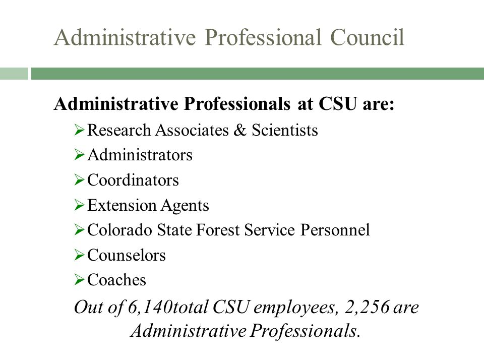 Administrative Professional Council Administrative Professionals at CSU are:  Research Associates & Scientists  Administrators  Coordinators  Extension Agents  Colorado State Forest Service Personnel  Counselors  Coaches Out of 6,140total CSU employees, 2,256 are Administrative Professionals.