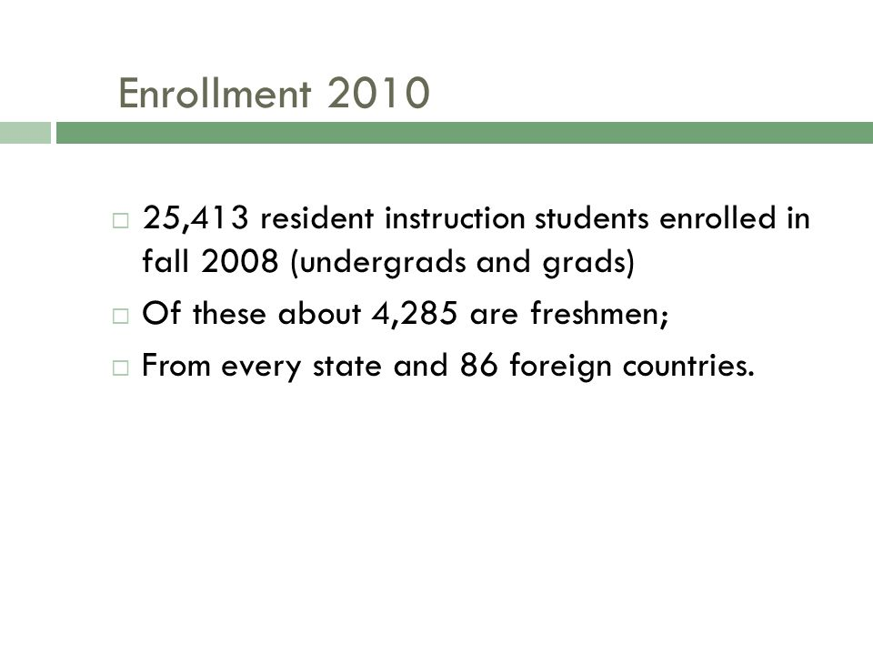 Enrollment 2010  25,413 resident instruction students enrolled in fall 2008 (undergrads and grads)  Of these about 4,285 are freshmen;  From every