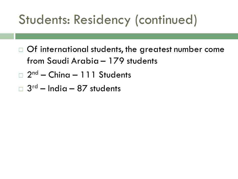 Students: Residency (continued)  Of international students, the greatest number come from Saudi Arabia – 179 students  2 nd – China – 111 Students 