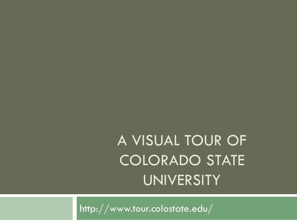 A VISUAL TOUR OF COLORADO STATE UNIVERSITY http://www.tour.colostate.edu/