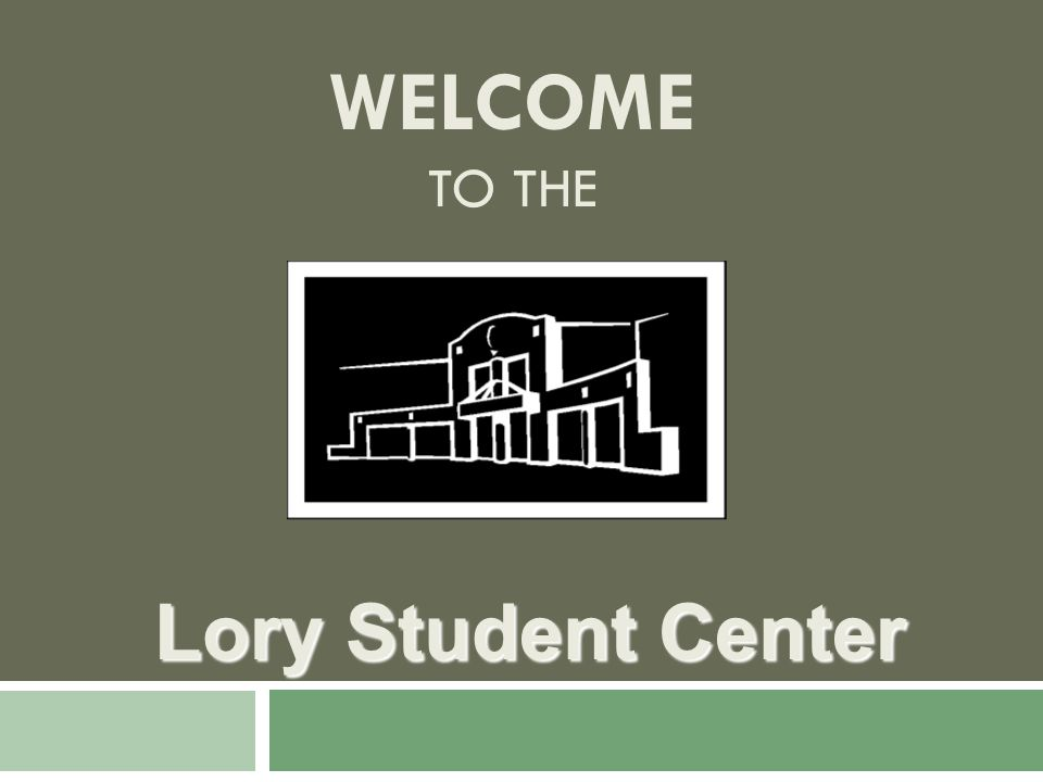 WELCOME TO THE Lory Student Center