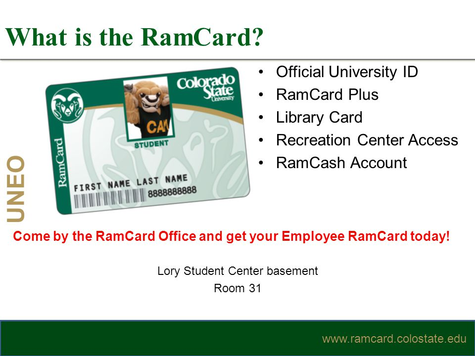 UNEO www.ramcard.colostate.edu Official University ID RamCard Plus Library Card Recreation Center Access RamCash Account What is the RamCard? www.ramc