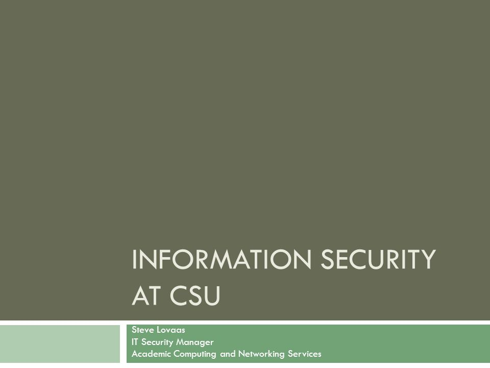 INFORMATION SECURITY AT CSU Steve Lovaas IT Security Manager Academic Computing and Networking Services