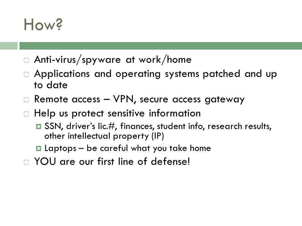 How?  Anti-virus/spyware at work/home  Applications and operating systems patched and up to date  Remote access – VPN, secure access gateway  Help
