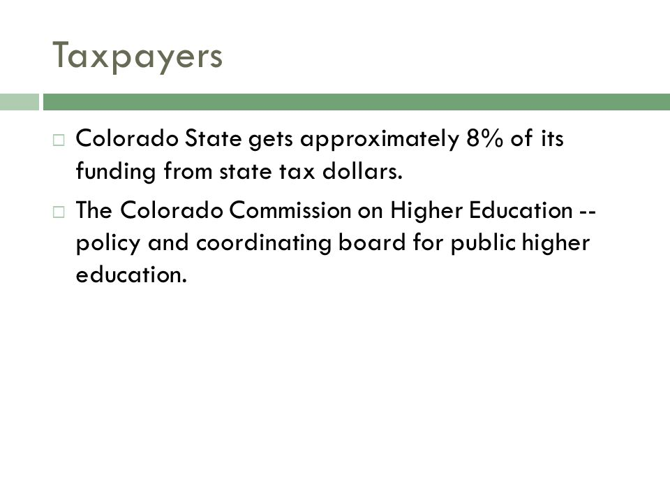 Taxpayers  Colorado State gets approximately 8% of its funding from state tax dollars.  The Colorado Commission on Higher Education -- policy and co