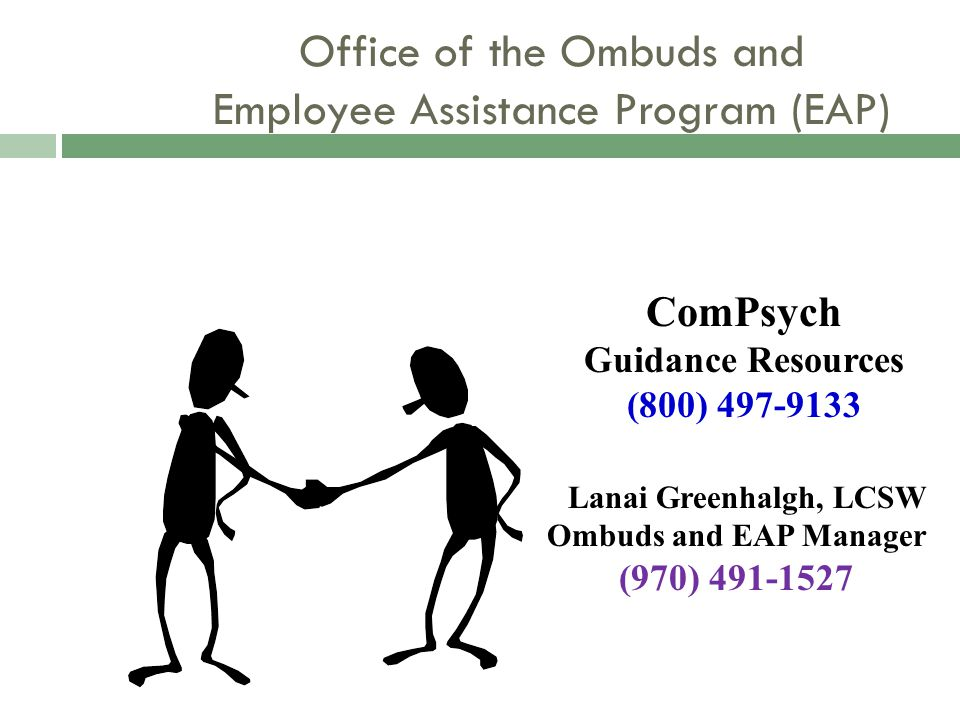Office of the Ombuds and Employee Assistance Program (EAP) Lanai Greenhalgh, LCSW Ombuds and EAP Manager (970) 491-1527 ComPsych Guidance Resources (8
