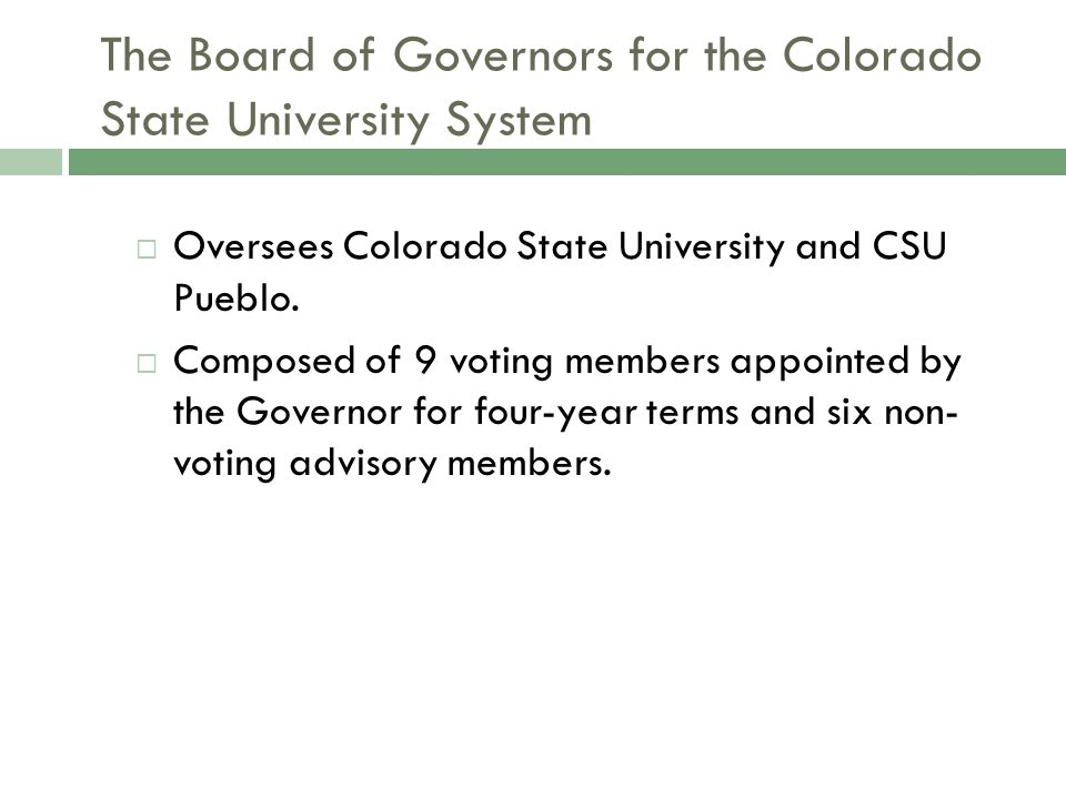 The Board of Governors for the Colorado State University System  Oversees Colorado State University and CSU Pueblo.  Composed of 9 voting members ap