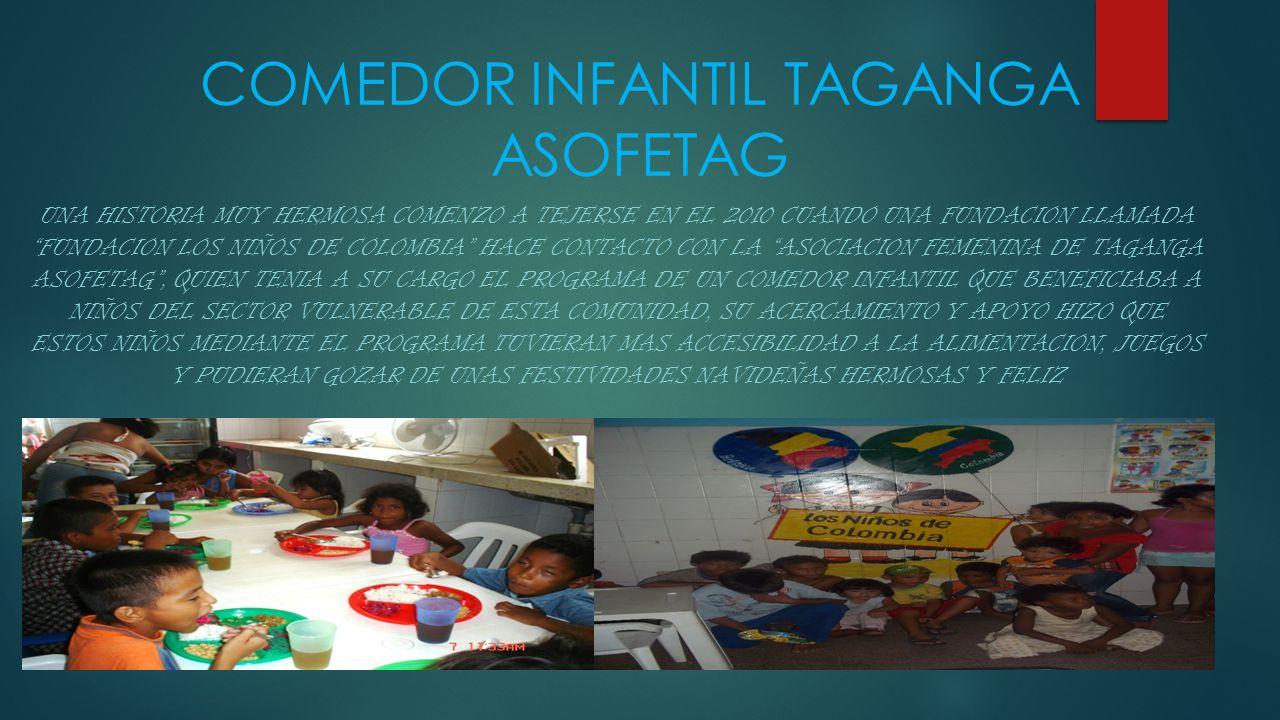 COMEDOR INFANTIL TAGANGA ASOFETAG UNA HISTORIA MUY HERMOSA COMENZO A TEJERSE EN EL 2010 CUANDO UNA FUNDACION LLAMADA FUNDACION LOS NIÑOS DE COLOMBIA HACE CONTACTO CON LA ASOCIACION FEMENINA DE TAGANGA ASOFETAG , QUIEN TENIA A SU CARGO EL PROGRAMA DE UN COMEDOR INFANTIL QUE BENEFICIABA A NIÑOS DEL SECTOR VULNERABLE DE ESTA COMUNIDAD, SU ACERCAMIENTO Y APOYO HIZO QUE ESTOS NIÑOS MEDIANTE EL PROGRAMA TUVIERAN MAS ACCESIBILIDAD A LA ALIMENTACION, JUEGOS Y PUDIERAN GOZAR DE UNAS FESTIVIDADES NAVIDEÑAS HERMOSAS Y FELIZ