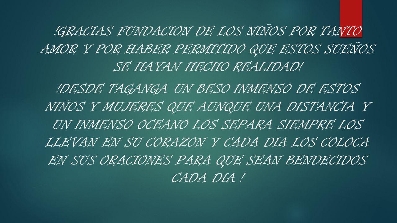 !GRACIAS FUNDACION DE LOS NIÑOS POR TANTO AMOR Y POR HABER PERMITIDO QUE ESTOS SUEÑOS SE HAYAN HECHO REALIDAD! !DESDE TAGANGA UN BESO INMENSO DE ESTOS