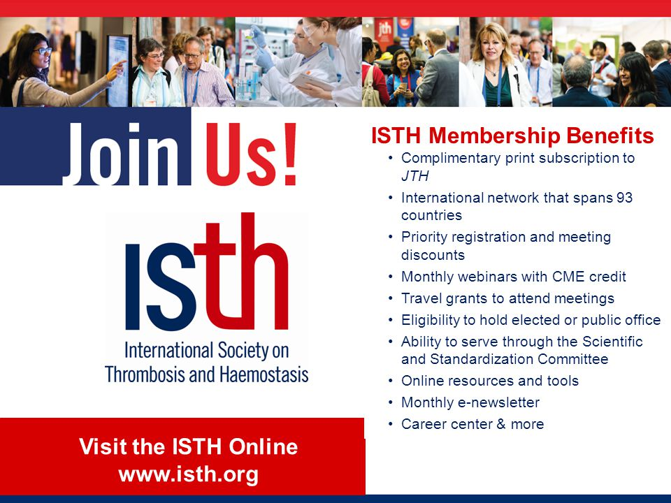Visit the ISTH Online www.isth.org ISTH Membership Benefits Complimentary print subscription to JTH International network that spans 93 countries Priority registration and meeting discounts Monthly webinars with CME credit Travel grants to attend meetings Eligibility to hold elected or public office Ability to serve through the Scientific and Standardization Committee Online resources and tools Monthly e-newsletter Career center & more