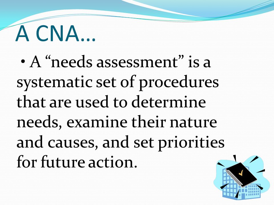 """A CNA… A """"needs assessment"""" is a systematic set of procedures that are used to determine needs, examine their nature and causes, and set priorities fo"""