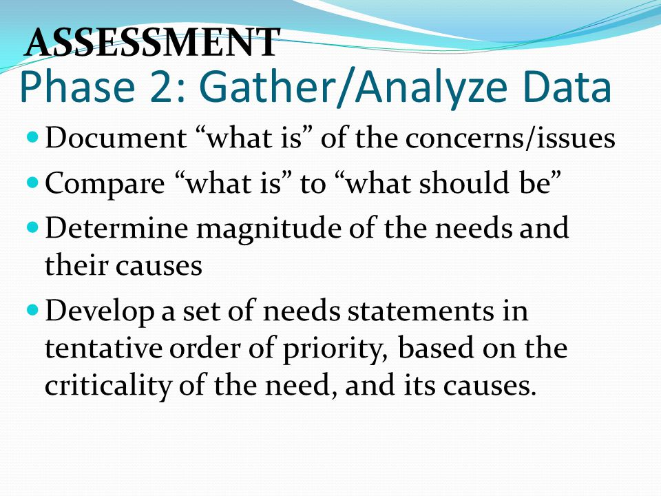 """Phase 2: Gather/Analyze Data Document """"what is"""" of the concerns/issues Compare """"what is"""" to """"what should be"""" Determine magnitude of the needs and thei"""