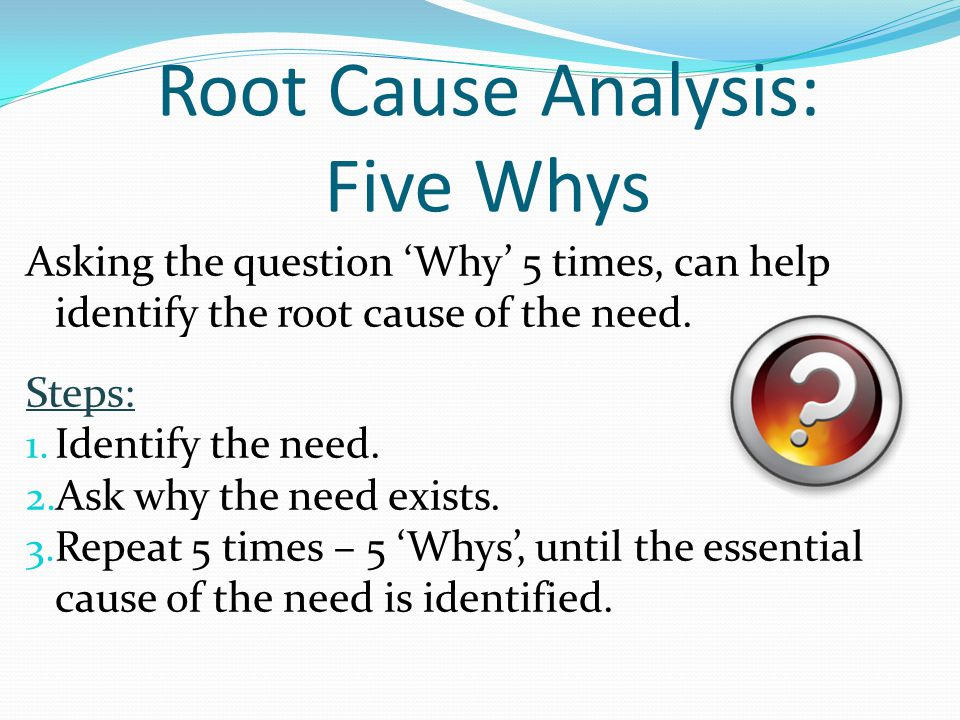 Root Cause Analysis: Five Whys Asking the question 'Why' 5 times, can help identify the root cause of the need. Steps: 1. Identify the need. 2. Ask wh