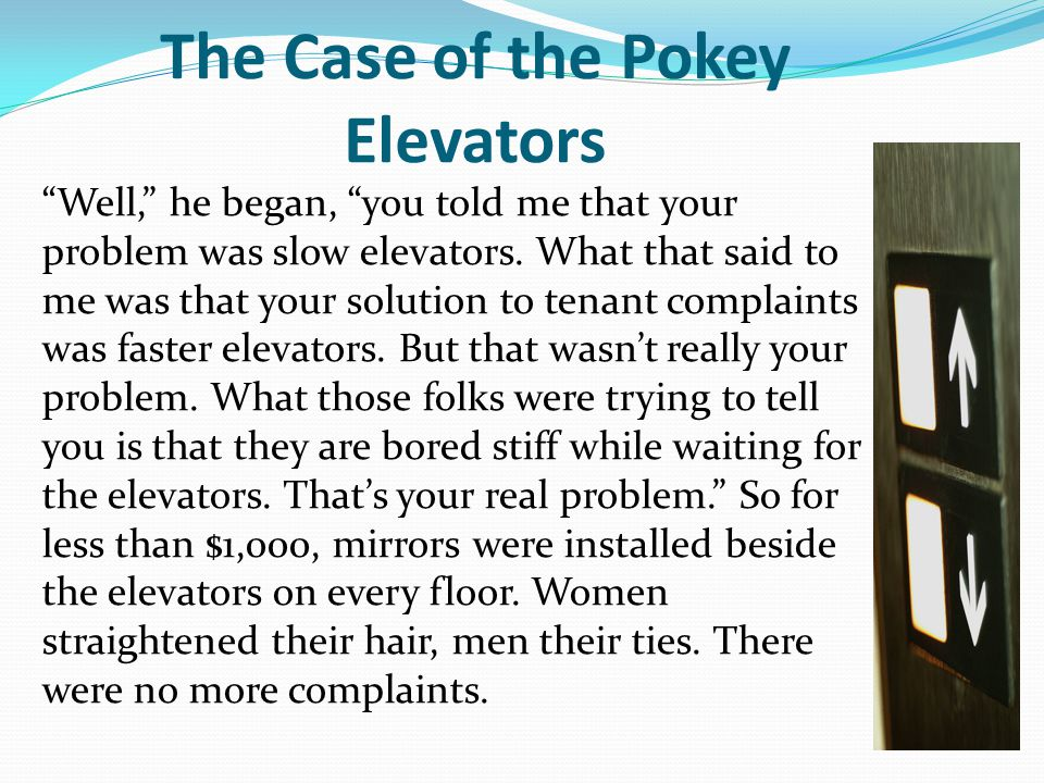 """The Case of the Pokey Elevators """"Well,"""" he began, """"you told me that your problem was slow elevators. What that said to me was that your solution to te"""