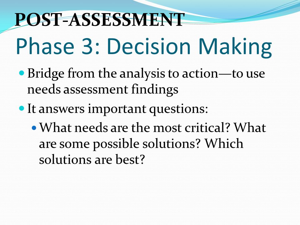 Phase 3: Decision Making Bridge from the analysis to action—to use needs assessment findings It answers important questions: What needs are the most c