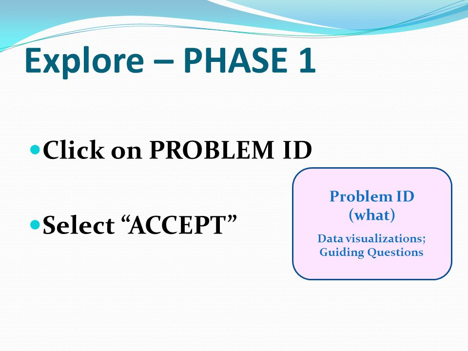 """Explore – PHASE 1 Click on PROBLEM ID Select """"ACCEPT"""" Problem ID (what) Data visualizations; Guiding Questions"""