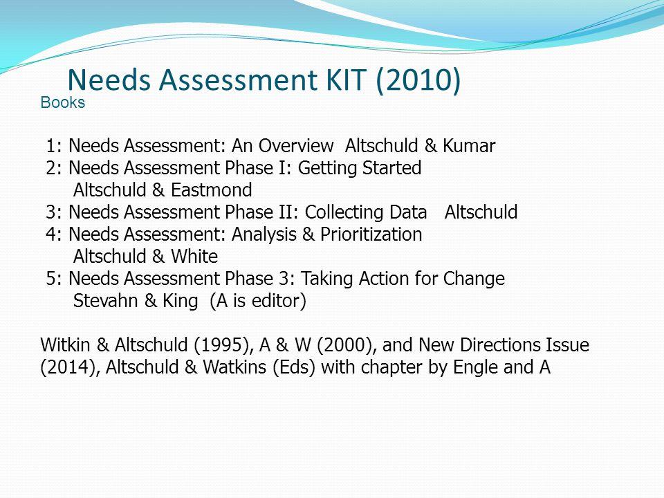 Needs Assessment KIT (2010) Books 1: Needs Assessment: An Overview Altschuld & Kumar 2: Needs Assessment Phase I: Getting Started Altschuld & Eastmond