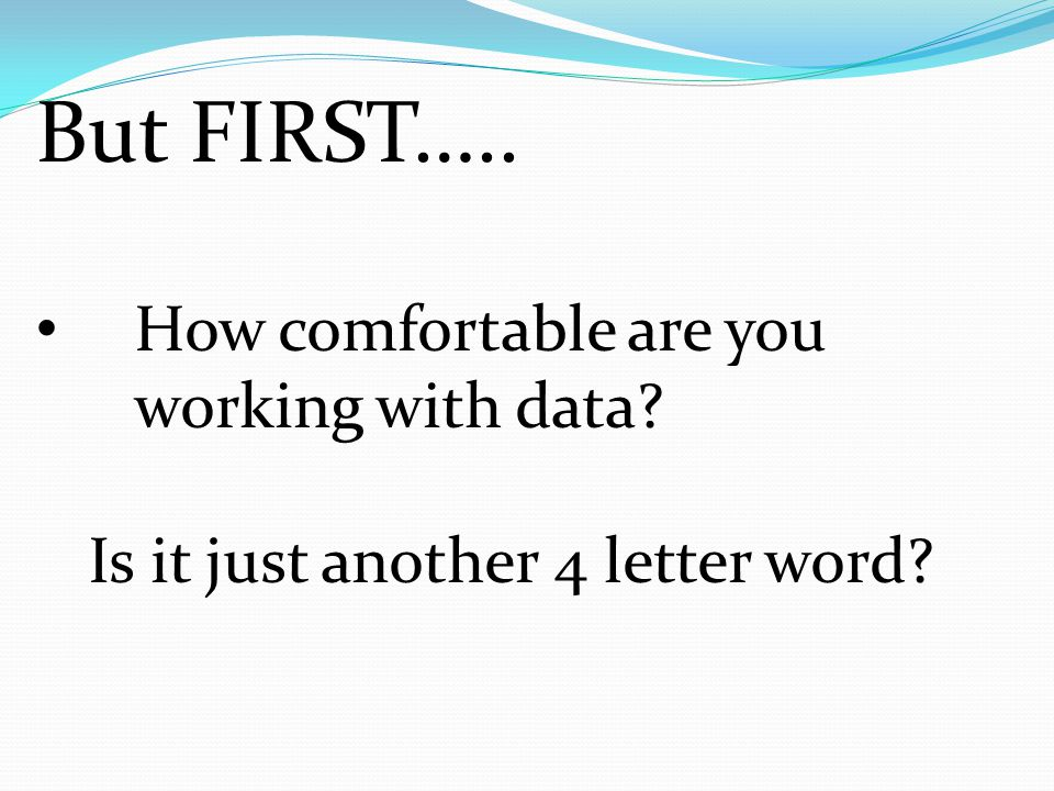 But FIRST….. How comfortable are you working with data? Is it just another 4 letter word?